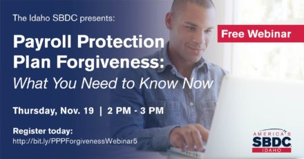 The Idaho SBDC presents: Payroll Protection Plan Forgiveness: What You Need to Know Now. Thursday, Nov 19. 2 PM - 3 PM. Register today.