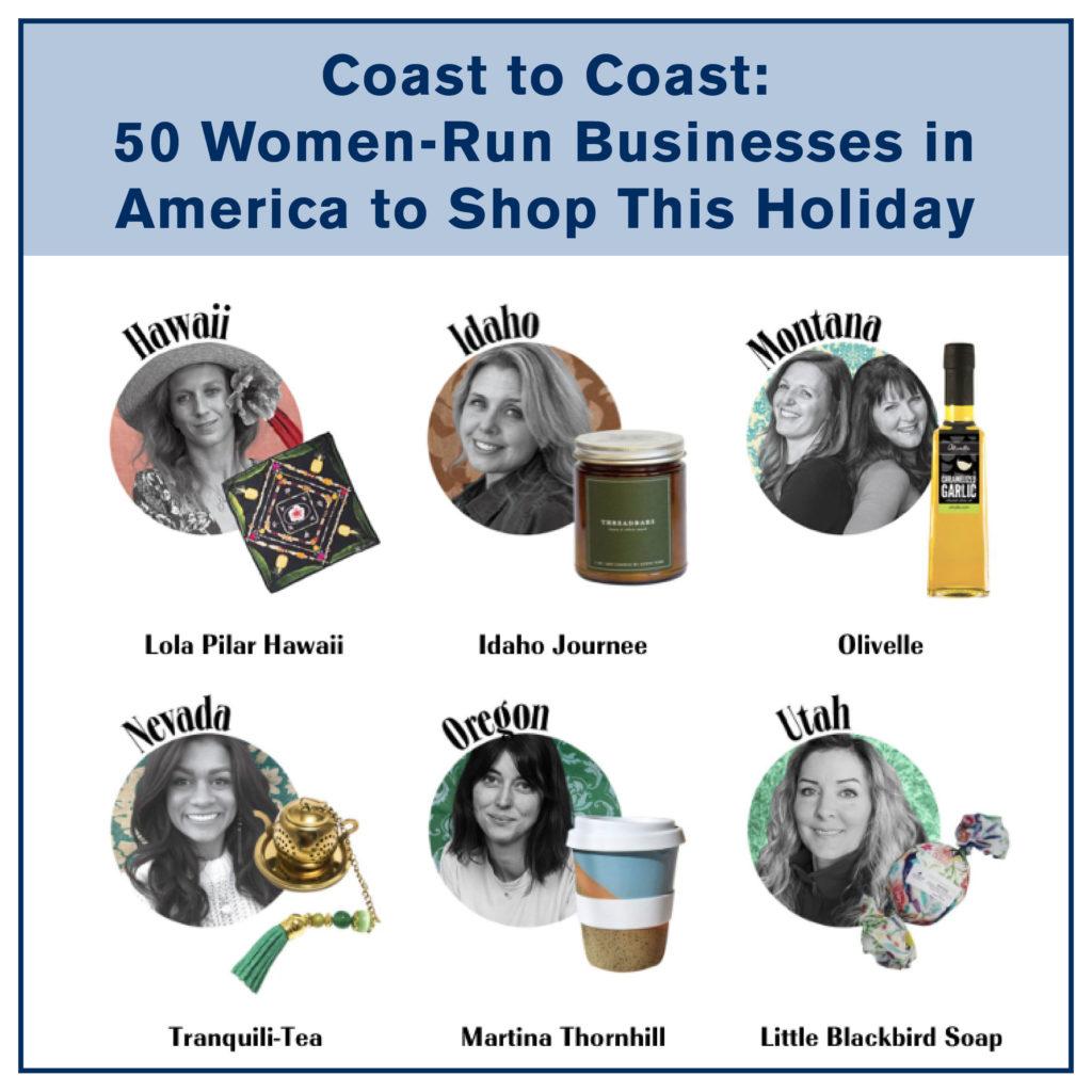 Coast to Coast: 50 Women-Run Businesses in America to Shop This Holiday. Hawaii: Lola Pilar Hawaii. Idaho: Idaho Journee. Montana: Olivelle. Nevada: Tranquili-Tea. Oregon: Martina Thornhill. Utah: Little blackbird soap.